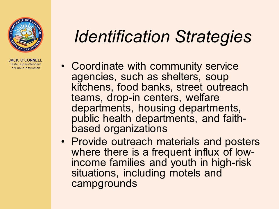 JACK O'CONNELL State Superintendent of Public Instruction Identification Strategies Coordinate with community service agencies, such as shelters, soup kitchens, food banks, street outreach teams, drop-in centers, welfare departments, housing departments, public health departments, and faith- based organizations Provide outreach materials and posters where there is a frequent influx of low- income families and youth in high-risk situations, including motels and campgrounds