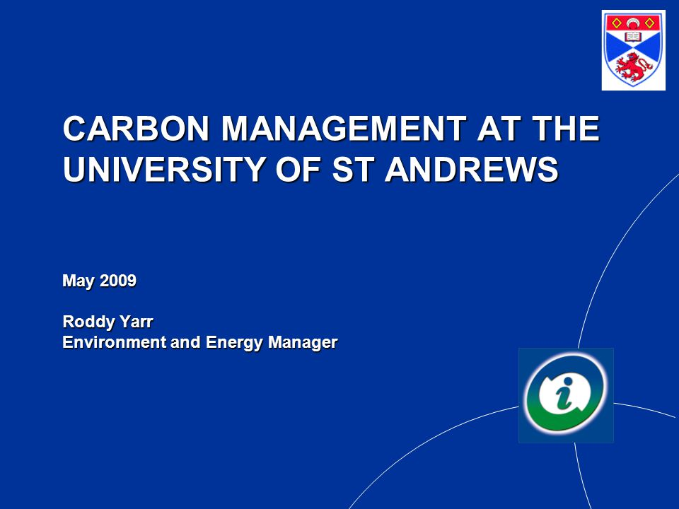 CARBON MANAGEMENT AT THE UNIVERSITY OF ST ANDREWS May 2009 Roddy Yarr Environment and Energy Manager
