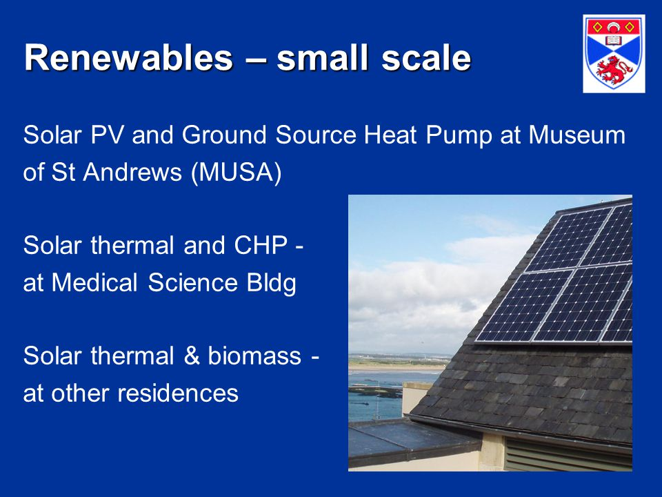 Renewables – small scale Solar PV and Ground Source Heat Pump at Museum of St Andrews (MUSA) Solar thermal and CHP - at Medical Science Bldg Solar thermal & biomass - at other residences