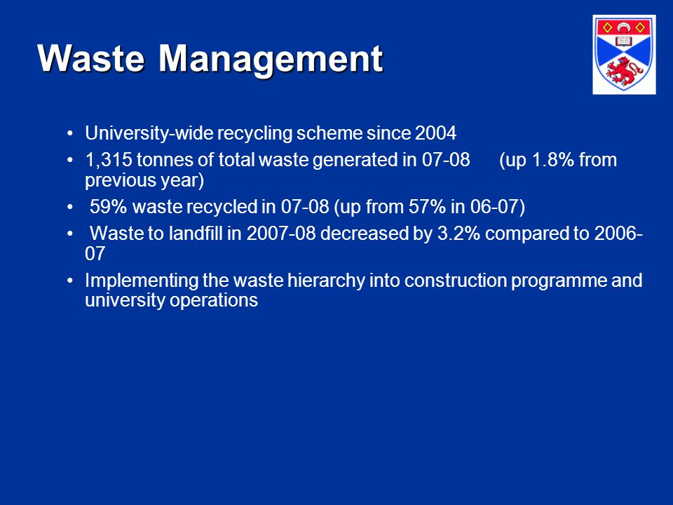 Waste Management University-wide recycling scheme since 2004 1,315 tonnes of total waste generated in 07-08 (up 1.8% from previous year) 59% waste recycled in 07-08 (up from 57% in 06-07) Waste to landfill in 2007-08 decreased by 3.2% compared to 2006- 07 Implementing the waste hierarchy into construction programme and university operations