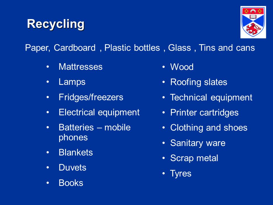 Recycling Mattresses Lamps Fridges/freezers Electrical equipment Batteries – mobile phones Blankets Duvets Books Wood Roofing slates Technical equipment Printer cartridges Clothing and shoes Sanitary ware Scrap metal Tyres Paper, Cardboard, Plastic bottles, Glass, Tins and cans