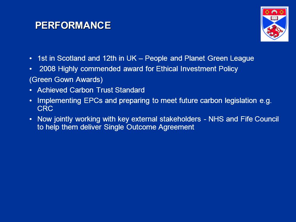PERFORMANCE 1st in Scotland and 12th in UK – People and Planet Green League 2008 Highly commended award for Ethical Investment Policy (Green Gown Awards) Achieved Carbon Trust Standard Implementing EPCs and preparing to meet future carbon legislation e.g.