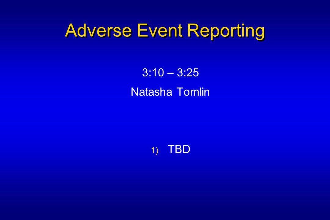 Adverse Event Reporting 3:10 – 3:25 Natasha Tomlin 1) TBD