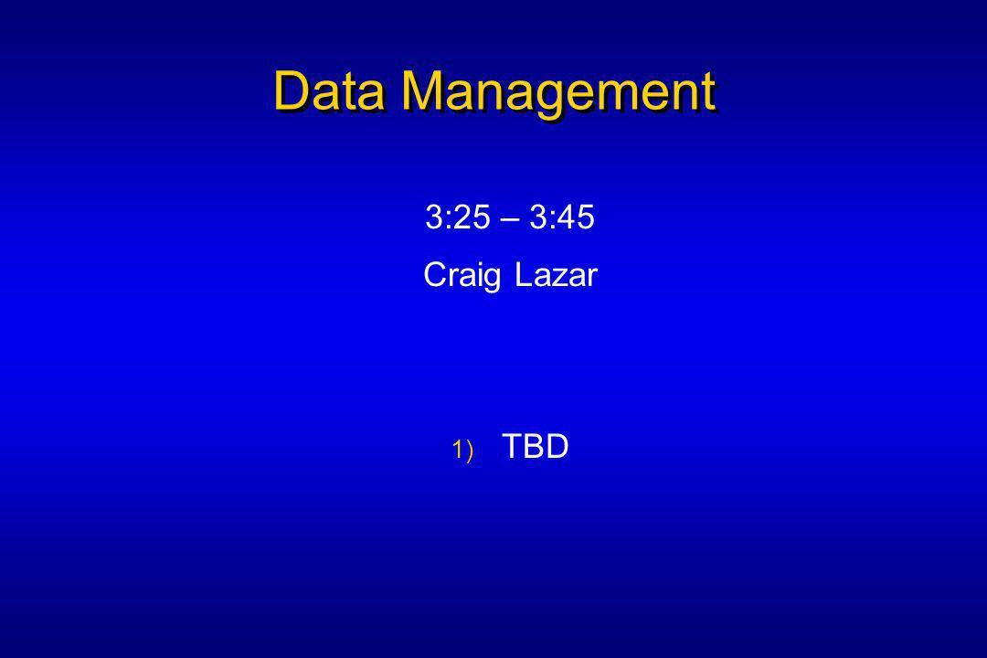 Data Management 3:25 – 3:45 Craig Lazar 1) TBD