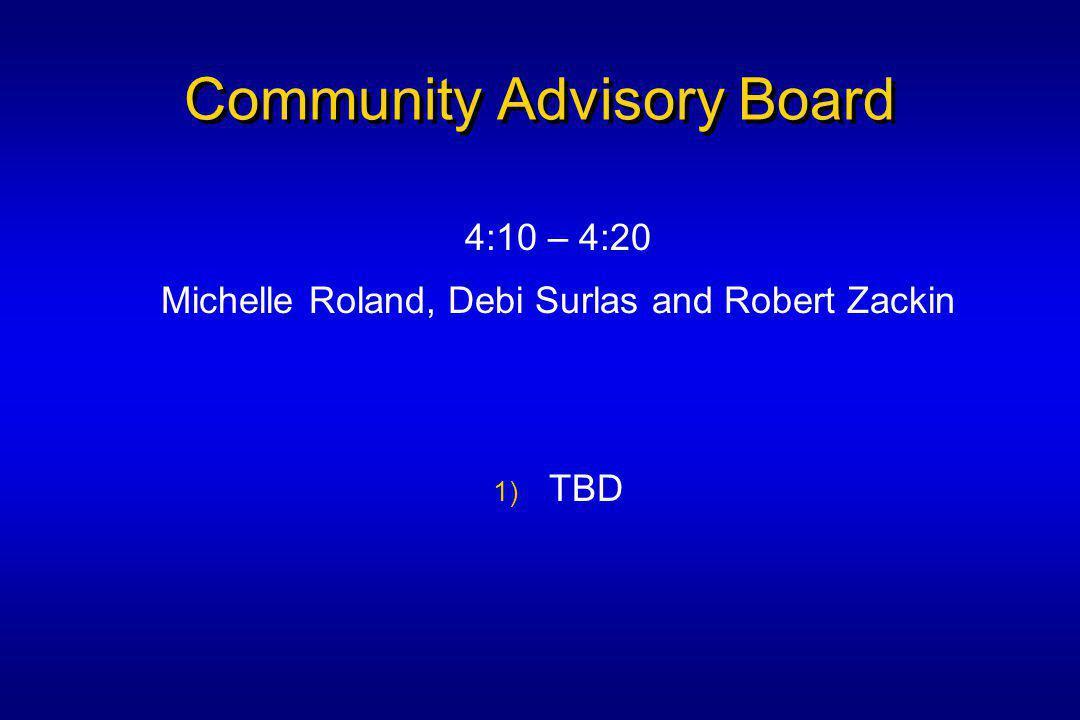 Community Advisory Board 4:10 – 4:20 Michelle Roland, Debi Surlas and Robert Zackin 1) TBD