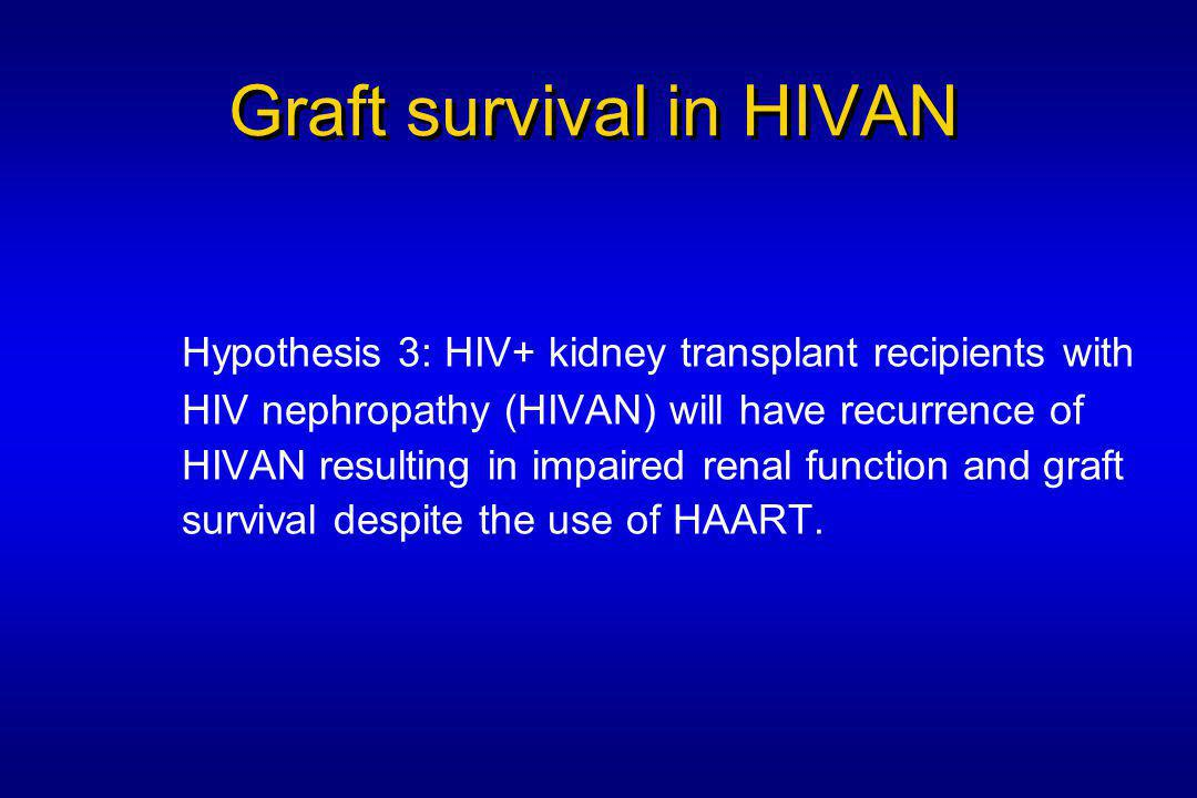 Graft survival in HIVAN Hypothesis 3: HIV+ kidney transplant recipients with HIV nephropathy (HIVAN) will have recurrence of HIVAN resulting in impaired renal function and graft survival despite the use of HAART.