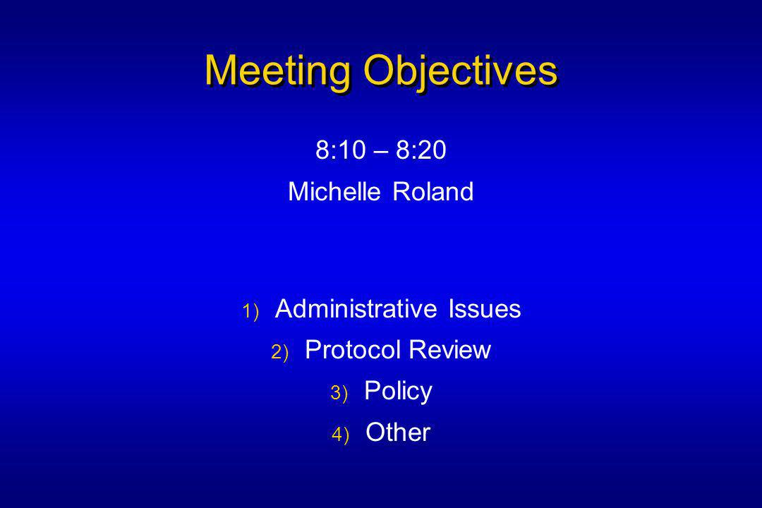 Meeting Objectives 8:10 – 8:20 Michelle Roland 1) Administrative Issues 2) Protocol Review 3) Policy 4) Other