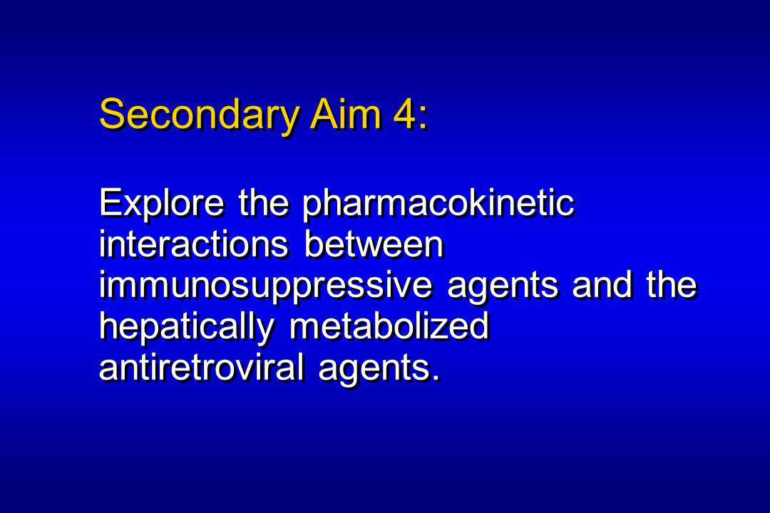 Secondary Aim 4: Explore the pharmacokinetic interactions between immunosuppressive agents and the hepatically metabolized antiretroviral agents.