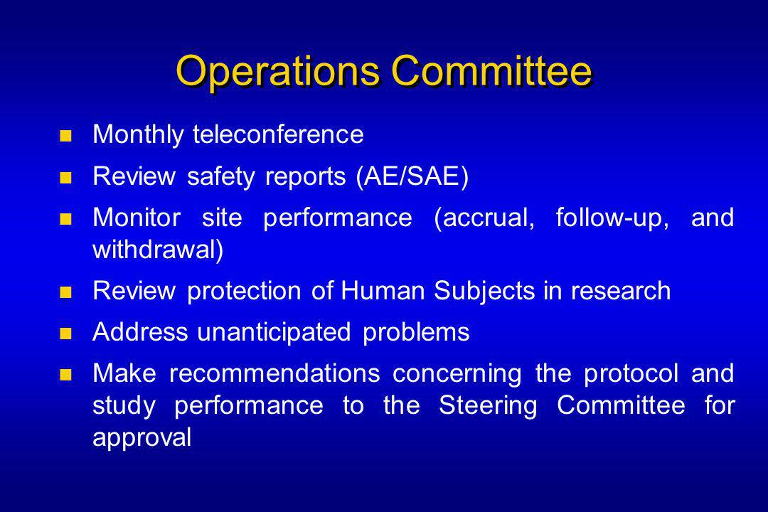 Operations Committee Monthly teleconference Review safety reports (AE/SAE) Monitor site performance (accrual, follow-up, and withdrawal) Review protection of Human Subjects in research Address unanticipated problems Make recommendations concerning the protocol and study performance to the Steering Committee for approval