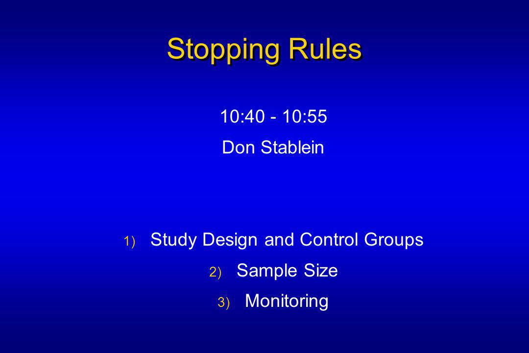 Stopping Rules 10:40 - 10:55 Don Stablein 1) Study Design and Control Groups 2) Sample Size 3) Monitoring