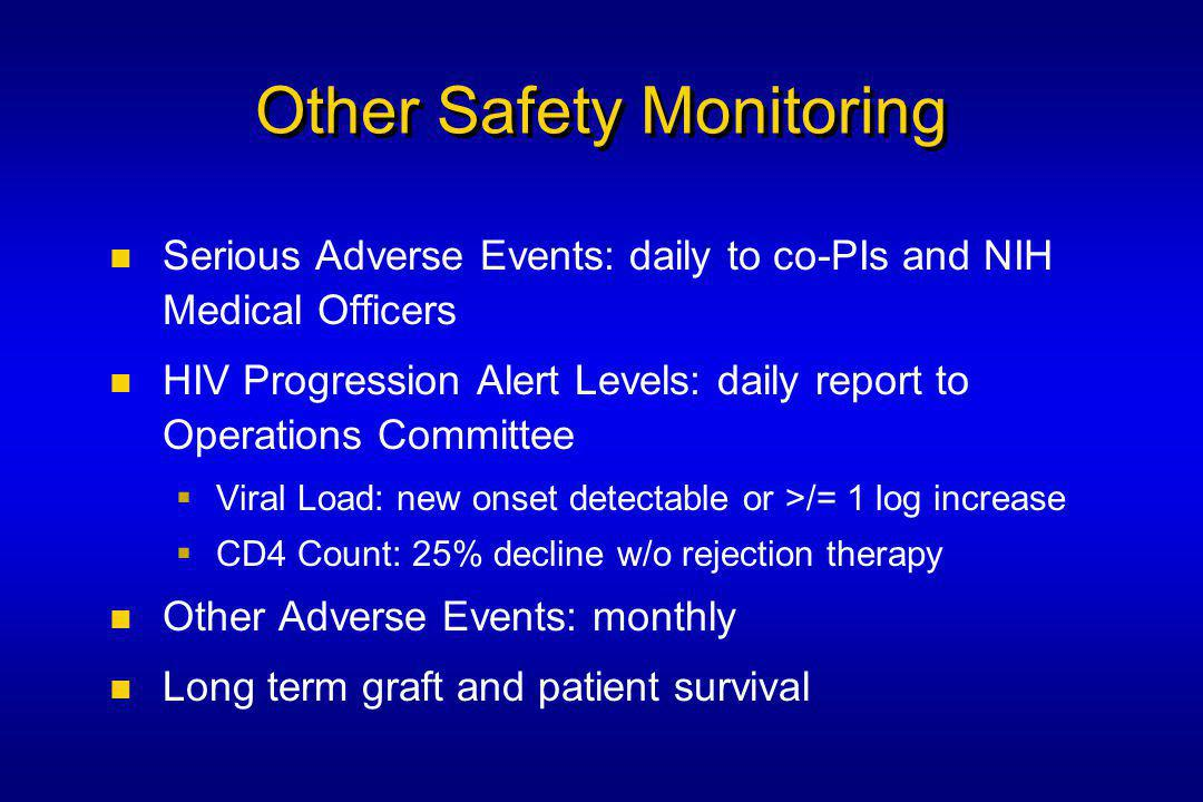 Other Safety Monitoring Serious Adverse Events: daily to co-PIs and NIH Medical Officers HIV Progression Alert Levels: daily report to Operations Committee  Viral Load: new onset detectable or >/= 1 log increase  CD4 Count: 25% decline w/o rejection therapy Other Adverse Events: monthly Long term graft and patient survival