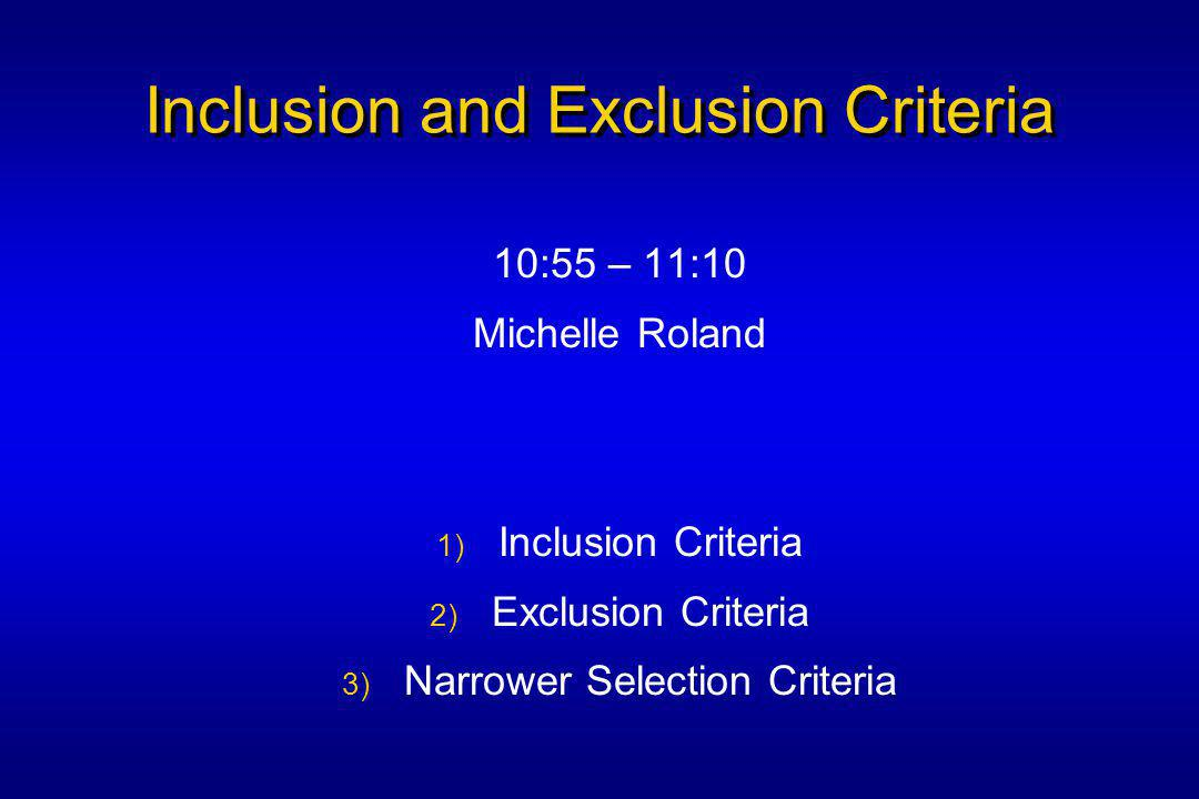 Inclusion and Exclusion Criteria 10:55 – 11:10 Michelle Roland 1) Inclusion Criteria 2) Exclusion Criteria 3) Narrower Selection Criteria