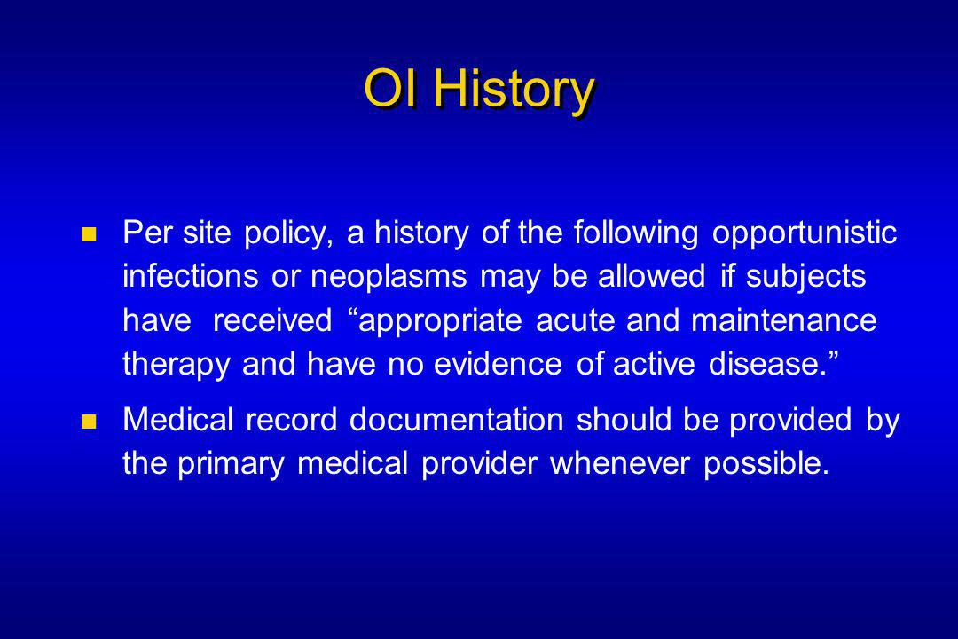 OI History Per site policy, a history of the following opportunistic infections or neoplasms may be allowed if subjects have received appropriate acute and maintenance therapy and have no evidence of active disease. Medical record documentation should be provided by the primary medical provider whenever possible.
