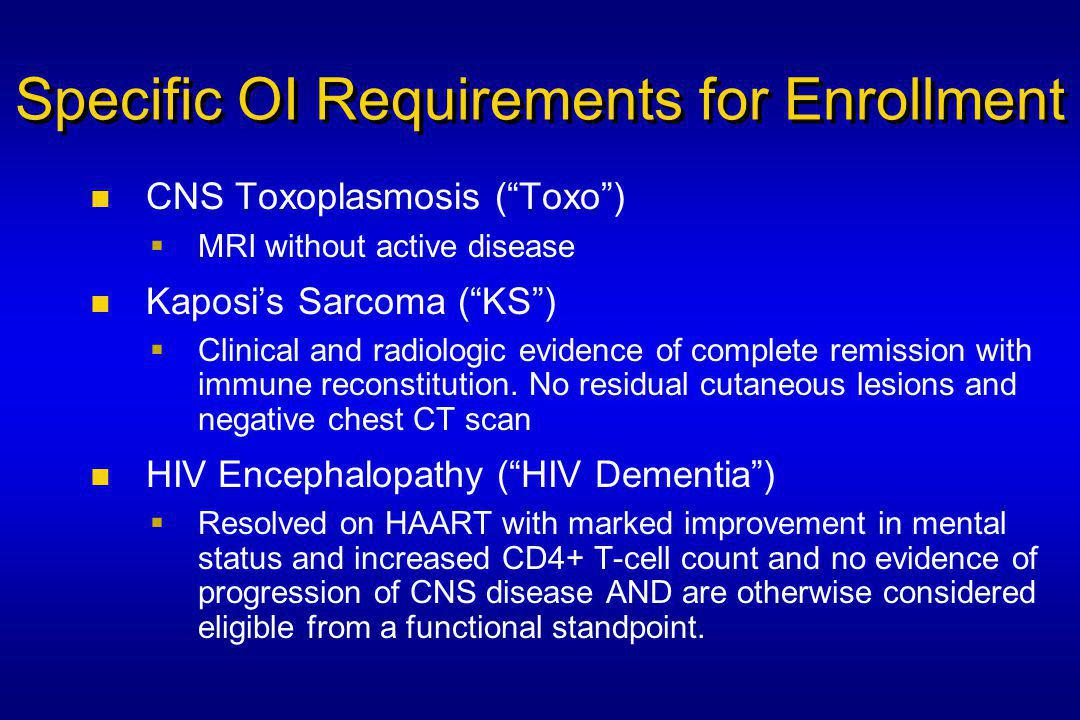 Specific OI Requirements for Enrollment CNS Toxoplasmosis ( Toxo )  MRI without active disease Kaposi's Sarcoma ( KS )  Clinical and radiologic evidence of complete remission with immune reconstitution.