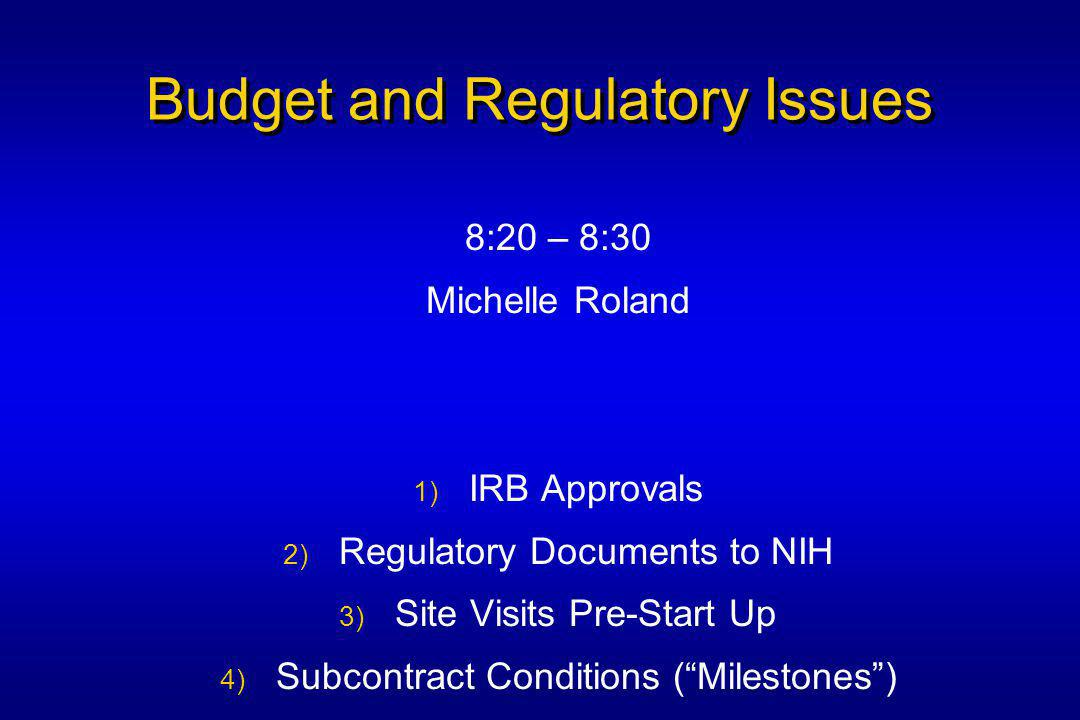 Budget and Regulatory Issues 8:20 – 8:30 Michelle Roland 1) IRB Approvals 2) Regulatory Documents to NIH 3) Site Visits Pre-Start Up 4) Subcontract Conditions ( Milestones )