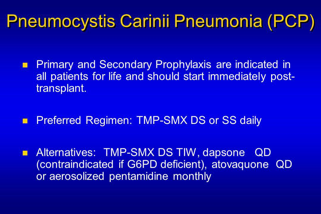 Pneumocystis Carinii Pneumonia (PCP) Primary and Secondary Prophylaxis are indicated in all patients for life and should start immediately post- transplant.