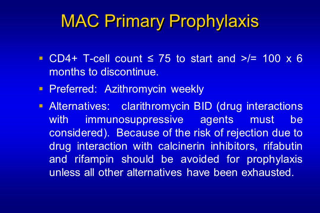 MAC Primary Prophylaxis  CD4+ T-cell count ≤ 75 to start and >/= 100 x 6 months to discontinue.