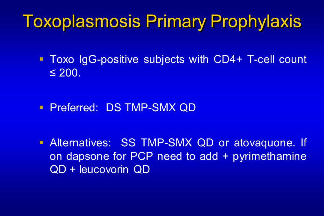 Toxoplasmosis Primary Prophylaxis  Toxo IgG-positive subjects with CD4+ T-cell count ≤ 200.