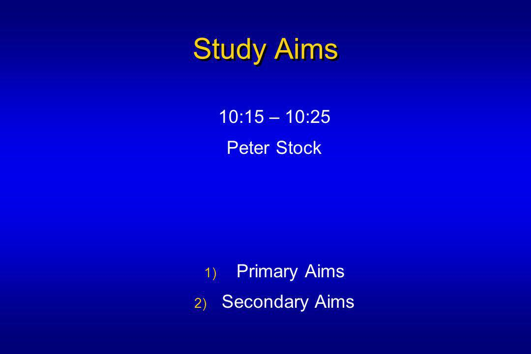 Study Aims 10:15 – 10:25 Peter Stock 1) Primary Aims 2) Secondary Aims