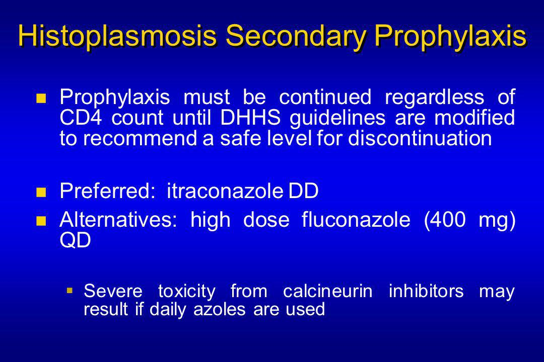 Histoplasmosis Secondary Prophylaxis Prophylaxis must be continued regardless of CD4 count until DHHS guidelines are modified to recommend a safe level for discontinuation Preferred: itraconazole DD Alternatives: high dose fluconazole (400 mg) QD  Severe toxicity from calcineurin inhibitors may result if daily azoles are used