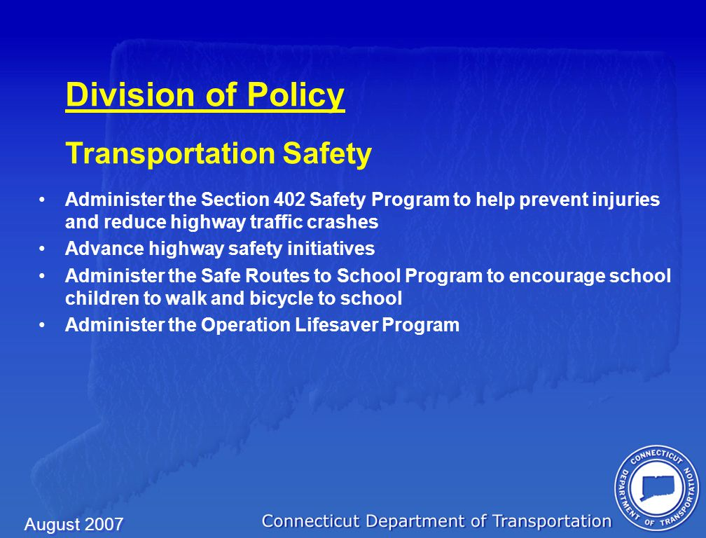 August 2007 Division of Policy Transportation Safety Administer the Section 402 Safety Program to help prevent injuries and reduce highway traffic crashes Advance highway safety initiatives Administer the Safe Routes to School Program to encourage school children to walk and bicycle to school Administer the Operation Lifesaver Program