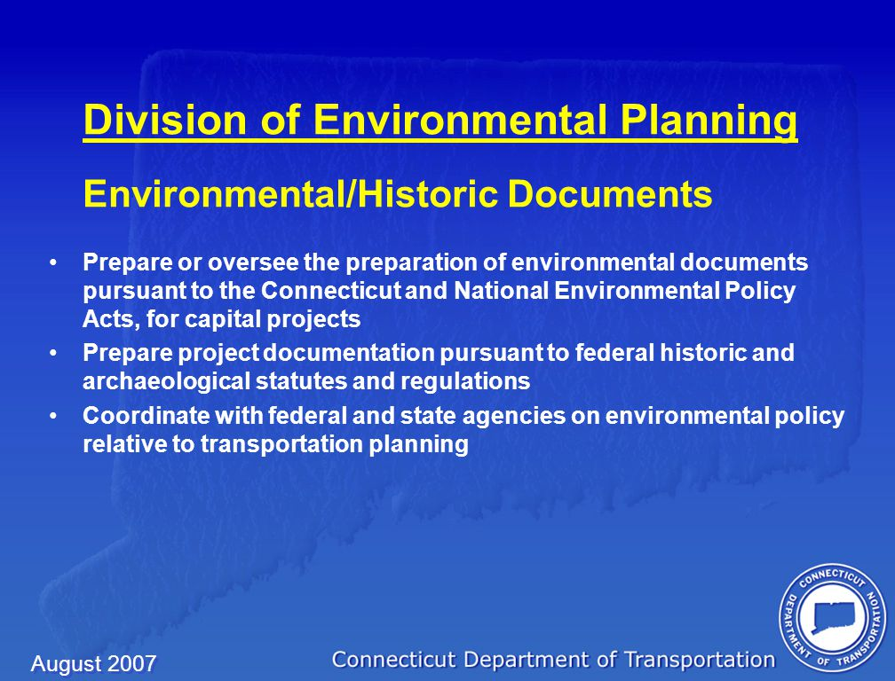 August 2007 Division of Environmental Planning Environmental/Historic Documents Prepare or oversee the preparation of environmental documents pursuant to the Connecticut and National Environmental Policy Acts, for capital projects Prepare project documentation pursuant to federal historic and archaeological statutes and regulations Coordinate with federal and state agencies on environmental policy relative to transportation planning