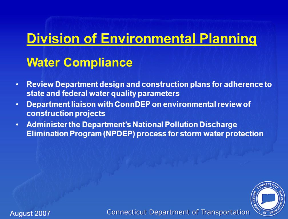 August 2007 Division of Environmental Planning Water Compliance Review Department design and construction plans for adherence to state and federal water quality parameters Department liaison with ConnDEP on environmental review of construction projects Administer the Department's National Pollution Discharge Elimination Program (NPDEP) process for storm water protection