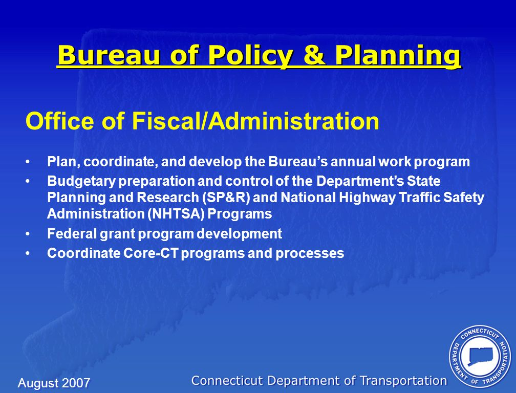 August 2007 Office of Fiscal/Administration Plan, coordinate, and develop the Bureau's annual work program Budgetary preparation and control of the Department's State Planning and Research (SP&R) and National Highway Traffic Safety Administration (NHTSA) Programs Federal grant program development Coordinate Core-CT programs and processes Bureau of Policy & Planning