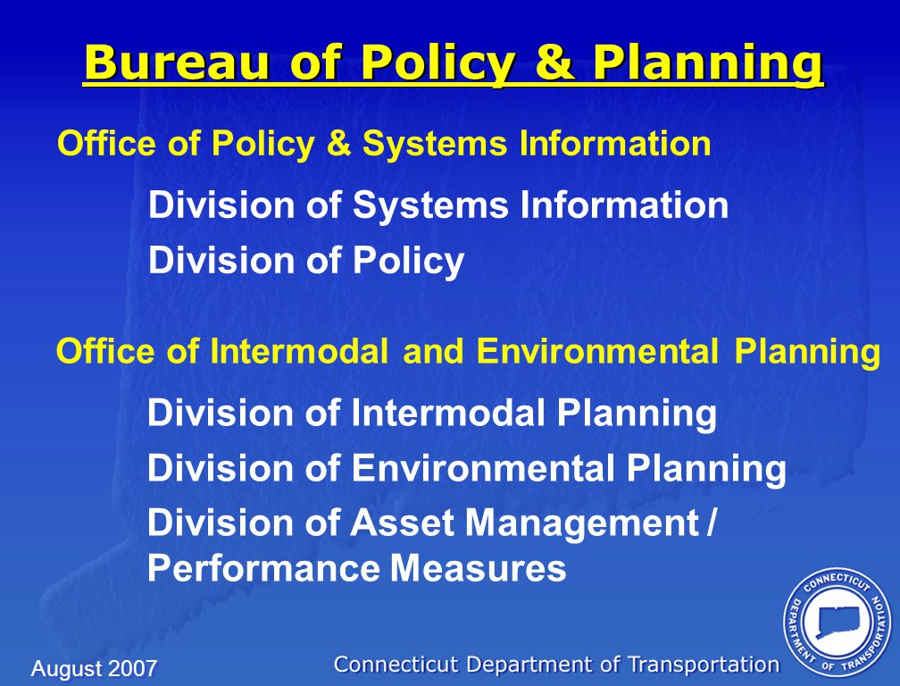 August 2007 Office of Policy & Systems Information Division of Systems Information Division of Policy Office of Policy & Systems Information Division of Systems Information Division of Policy Bureau of Policy & Planning Office of Intermodal and Environmental Planning Division of Intermodal Planning Division of Environmental Planning Division of Asset Management / Performance Measures