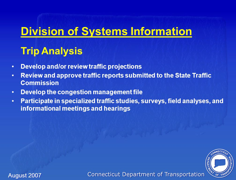 August 2007 Division of Systems Information Traffic Monitoring Collect, maintain and report Annual Daily Traffic (ADT) for both state and town roads Collect, maintain and report statewide vehicle classification data Develop and distribute the Department's annual Traffic Log Maintain traffic counting equipment