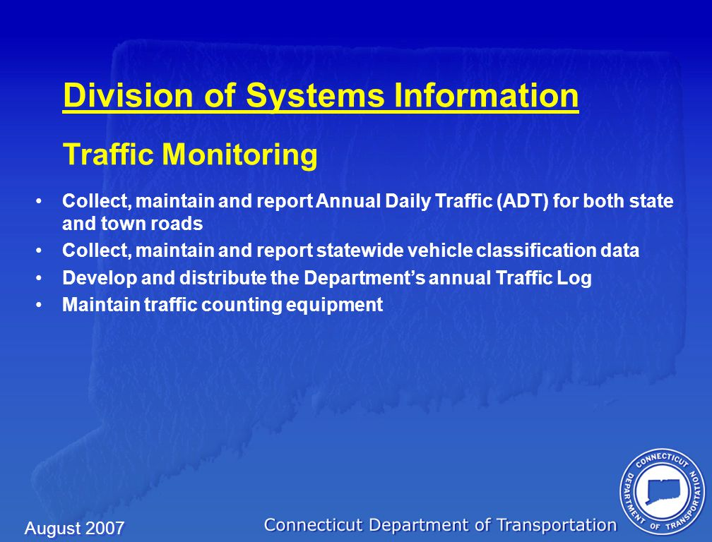 August 2007 Division of Systems Information Census/Travel Modeling Responsible for the Statewide Travel Model (STM) process Develop population and employment forecasts Prepare Air Quality Conformity submittals Transportation-related Census data Federal Highway Administration's Functional Classification System Develop the Annual High Occupancy Vehicle Report
