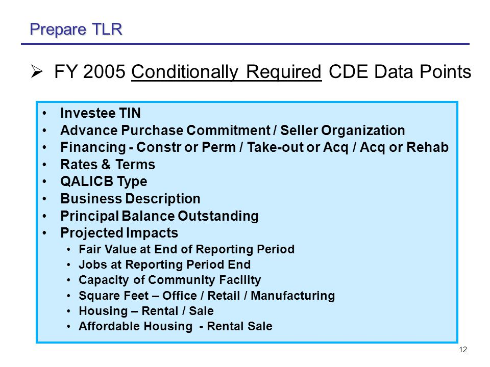 12 Prepare TLR Investee TIN Advance Purchase Commitment / Seller Organization Financing - Constr or Perm / Take-out or Acq / Acq or Rehab Rates & Terms QALICB Type Business Description Principal Balance Outstanding Projected Impacts Fair Value at End of Reporting Period Jobs at Reporting Period End Capacity of Community Facility Square Feet – Office / Retail / Manufacturing Housing – Rental / Sale Affordable Housing - Rental Sale  FY 2005 Conditionally Required CDE Data Points