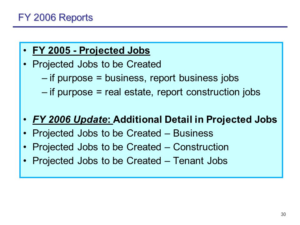 30 FY 2006 Reports FY 2005 - Projected Jobs Projected Jobs to be Created –if purpose = business, report business jobs –if purpose = real estate, report construction jobs FY 2006 Update: Additional Detail in Projected Jobs Projected Jobs to be Created – Business Projected Jobs to be Created – Construction Projected Jobs to be Created – Tenant Jobs