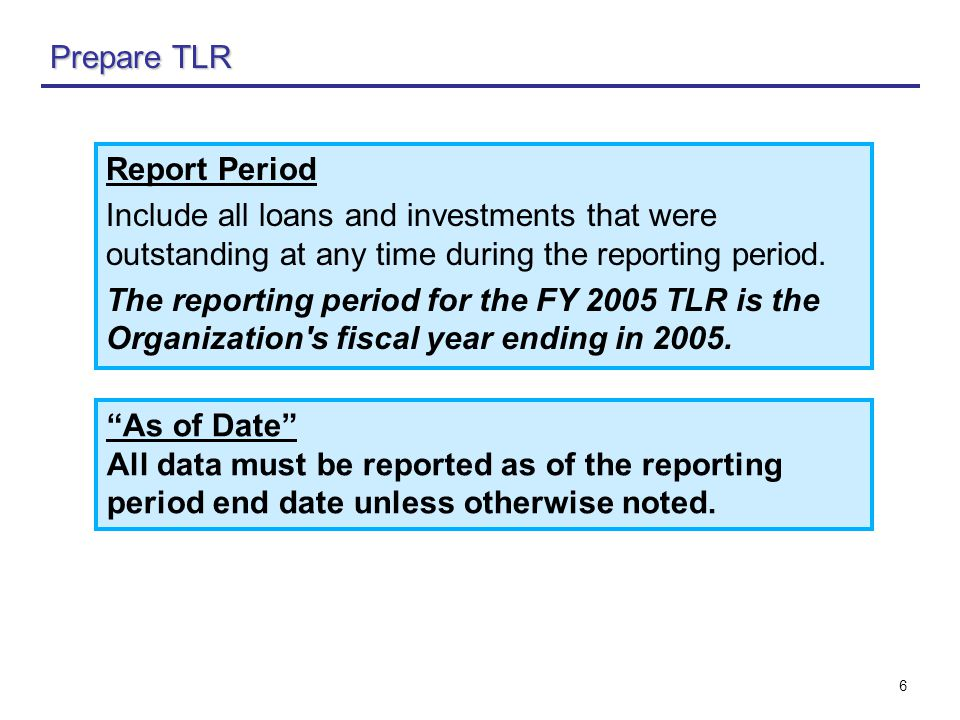 6 Prepare TLR As of Date All data must be reported as of the reporting period end date unless otherwise noted.