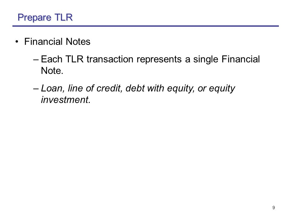 9 Financial Notes –Each TLR transaction represents a single Financial Note.
