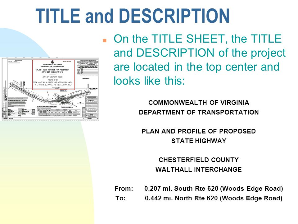 TITLE and DESCRIPTION n On the TITLE SHEET, the TITLE and DESCRIPTION of the project are located in the top center and looks like this: COMMONWEALTH OF VIRGINIA DEPARTMENT OF TRANSPORTATION PLAN AND PROFILE OF PROPOSED STATE HIGHWAY CHESTERFIELD COUNTY WALTHALL INTERCHANGE From: 0.207 mi.