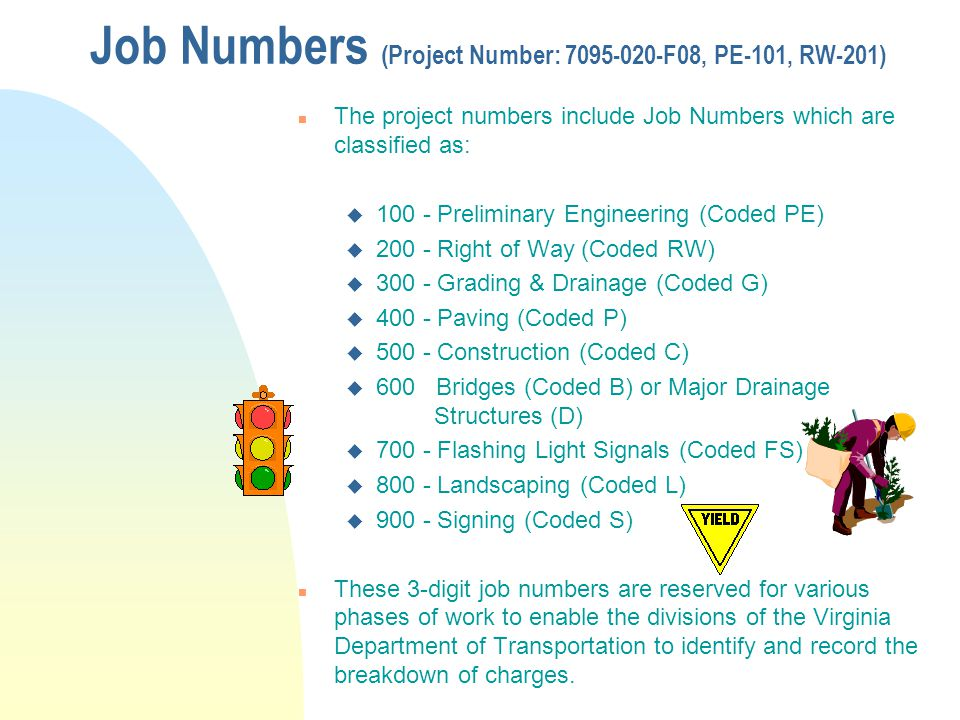 Job Numbers (Project Number: 7095-020-F08, PE-101, RW-201) n The project numbers include Job Numbers which are classified as: u 100 - Preliminary Engi
