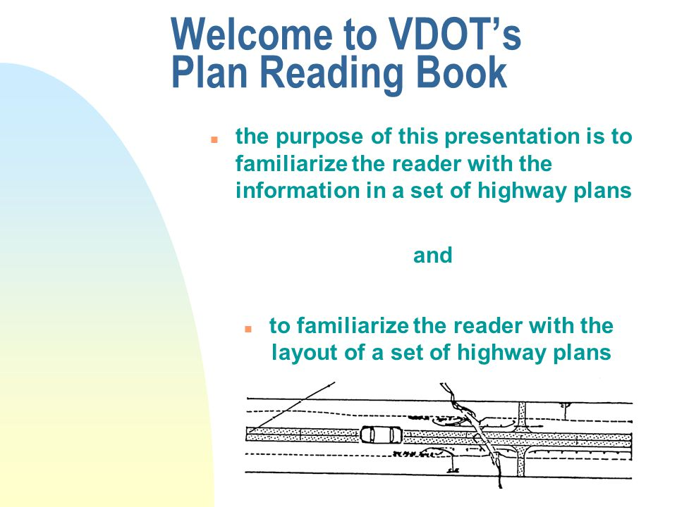 Welcome to VDOT's Plan Reading Book n the purpose of this presentation is to familiarize the reader with the information in a set of highway plans and n to familiarize the reader with the layout of a set of highway plans
