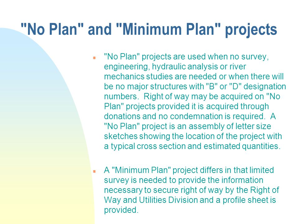 No Plan and Minimum Plan projects n No Plan projects are used when no survey, engineering, hydraulic analysis or river mechanics studies are needed or when there will be no major structures with B or D designation numbers.