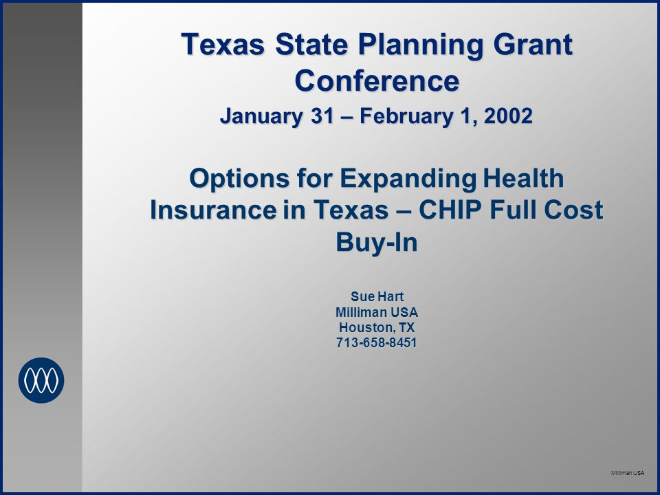 Milliman USA Texas State Planning Grant Conference January 31 – February 1, 2002 Options for Expanding Health Insurance in Texas – CHIP Full Cost Buy-In Sue Hart Milliman USA Houston, TX 713-658-8451