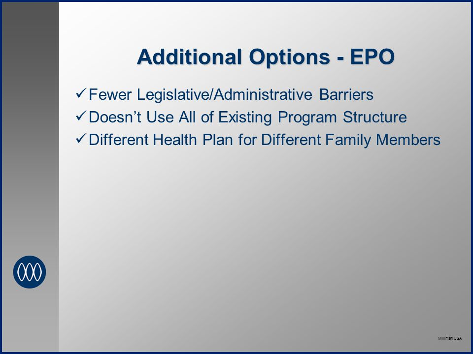 Milliman USA Additional Options - EPO Fewer Legislative/Administrative Barriers Doesn't Use All of Existing Program Structure Different Health Plan for Different Family Members