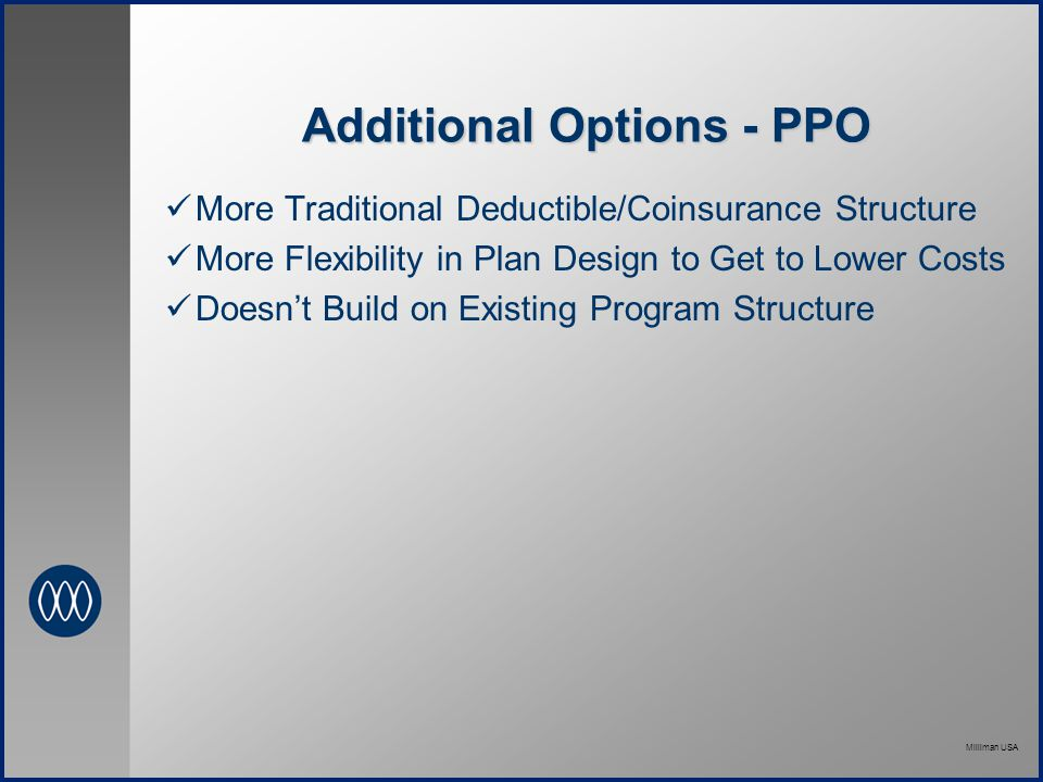 Milliman USA Additional Options - PPO More Traditional Deductible/Coinsurance Structure More Flexibility in Plan Design to Get to Lower Costs Doesn't Build on Existing Program Structure