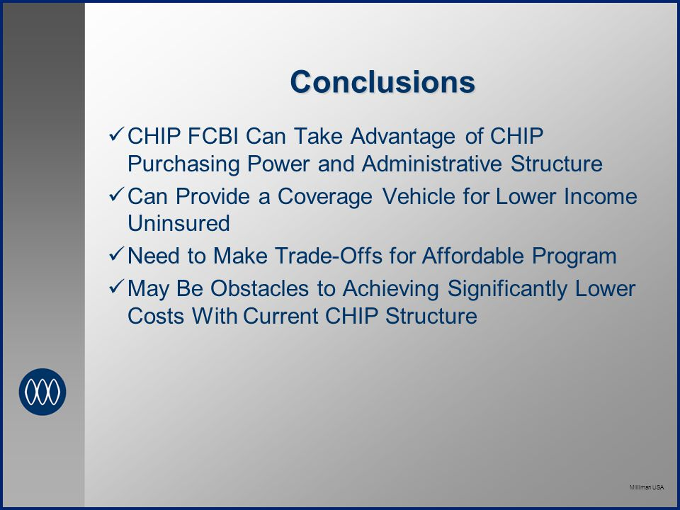 Milliman USA Conclusions CHIP FCBI Can Take Advantage of CHIP Purchasing Power and Administrative Structure Can Provide a Coverage Vehicle for Lower Income Uninsured Need to Make Trade-Offs for Affordable Program May Be Obstacles to Achieving Significantly Lower Costs With Current CHIP Structure