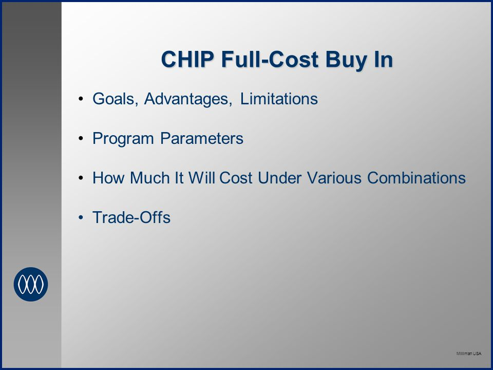 Milliman USA CHIP Full-Cost Buy In Goals, Advantages, Limitations Program Parameters How Much It Will Cost Under Various Combinations Trade-Offs