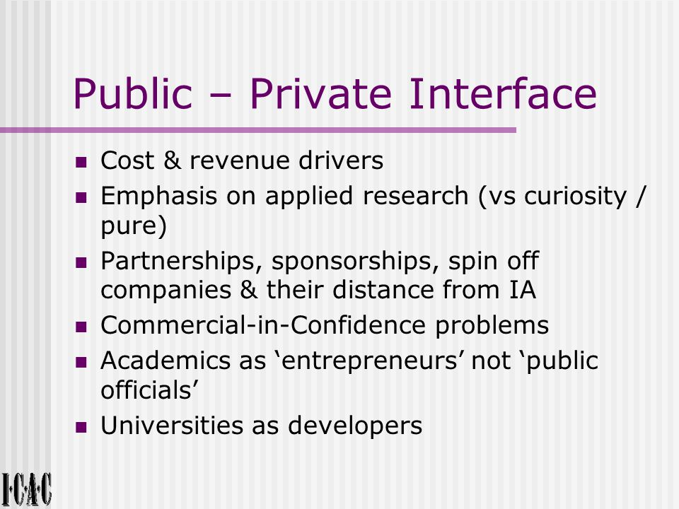 Public – Private Interface Cost & revenue drivers Emphasis on applied research (vs curiosity / pure) Partnerships, sponsorships, spin off companies & their distance from IA Commercial-in-Confidence problems Academics as 'entrepreneurs' not 'public officials' Universities as developers
