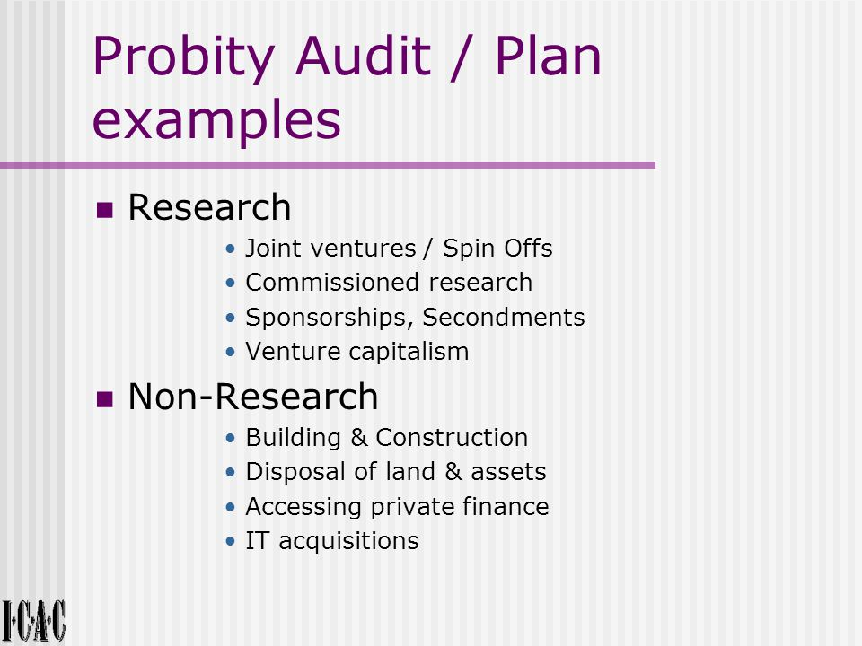 Probity Audit / Plan examples Research Joint ventures / Spin Offs Commissioned research Sponsorships, Secondments Venture capitalism Non-Research Building & Construction Disposal of land & assets Accessing private finance IT acquisitions