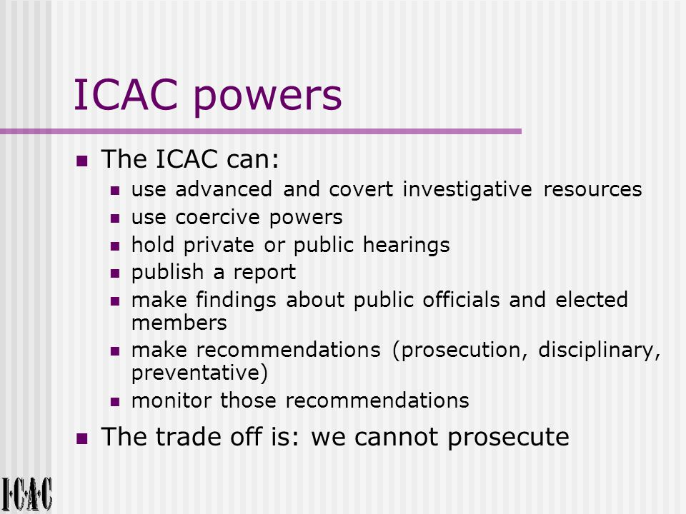 ICAC powers The ICAC can: use advanced and covert investigative resources use coercive powers hold private or public hearings publish a report make findings about public officials and elected members make recommendations (prosecution, disciplinary, preventative) monitor those recommendations The trade off is: we cannot prosecute