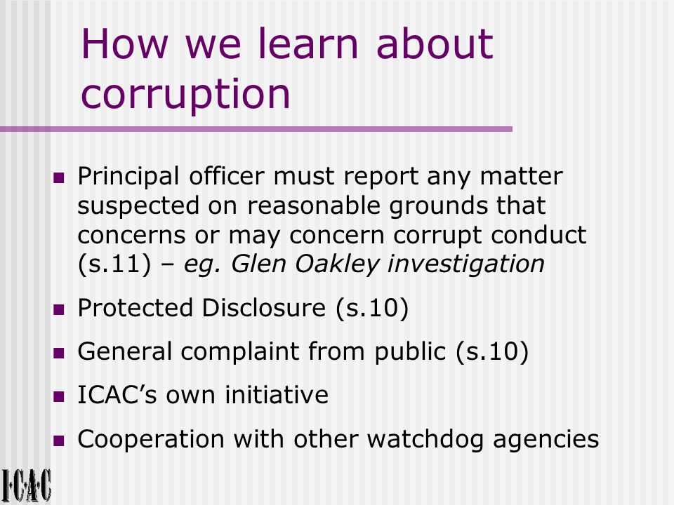 How we learn about corruption Principal officer must report any matter suspected on reasonable grounds that concerns or may concern corrupt conduct (s.11) – eg.