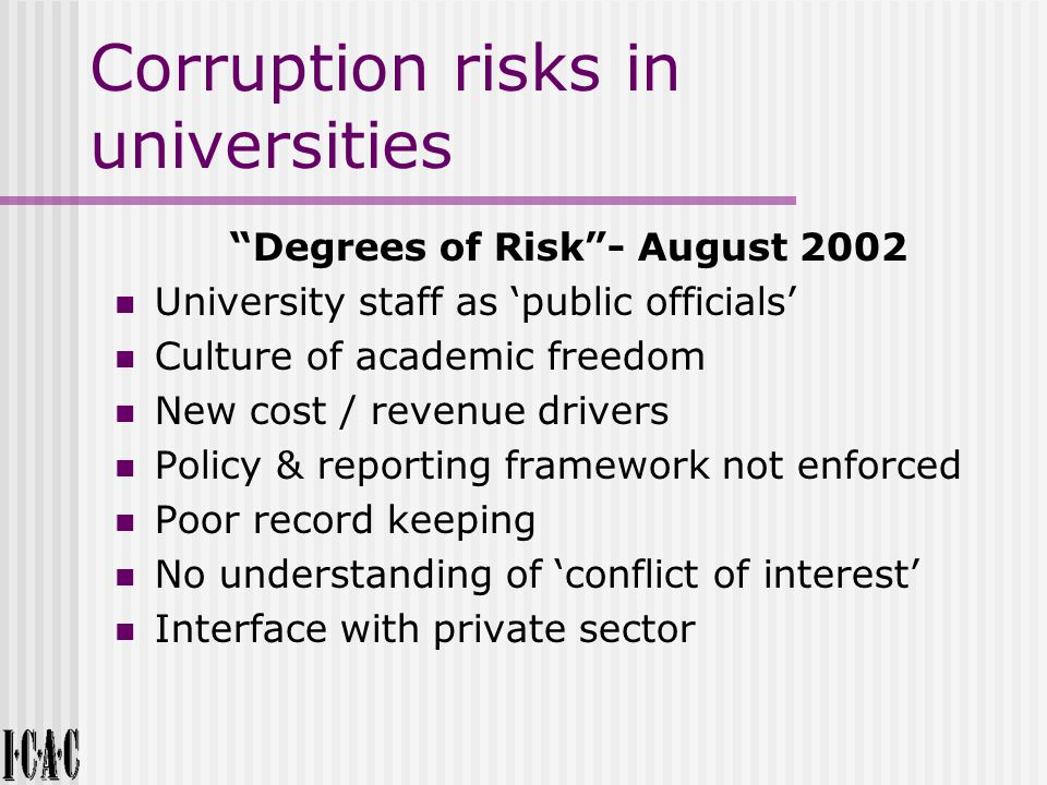 Corruption risks in universities Degrees of Risk - August 2002 University staff as 'public officials' Culture of academic freedom New cost / revenue drivers Policy & reporting framework not enforced Poor record keeping No understanding of 'conflict of interest' Interface with private sector