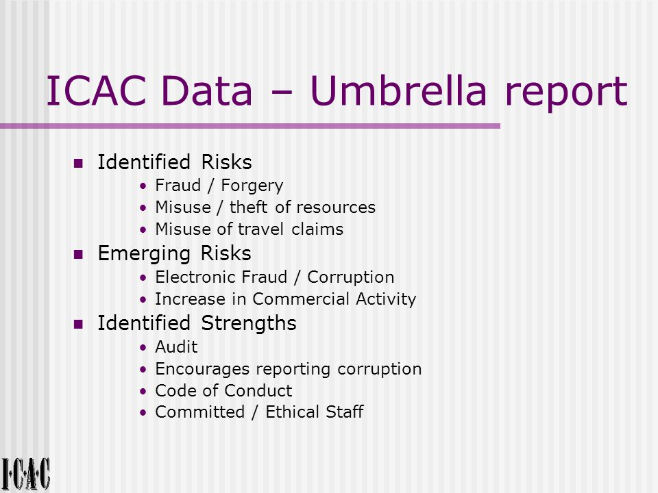 ICAC Data – Umbrella report Identified Risks Fraud / Forgery Misuse / theft of resources Misuse of travel claims Emerging Risks Electronic Fraud / Corruption Increase in Commercial Activity Identified Strengths Audit Encourages reporting corruption Code of Conduct Committed / Ethical Staff